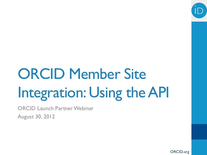 iD	ORCID Member SiteIntegration: Using the APIORCID Launch Partner WebinarAugust 30, 2012                               OR...