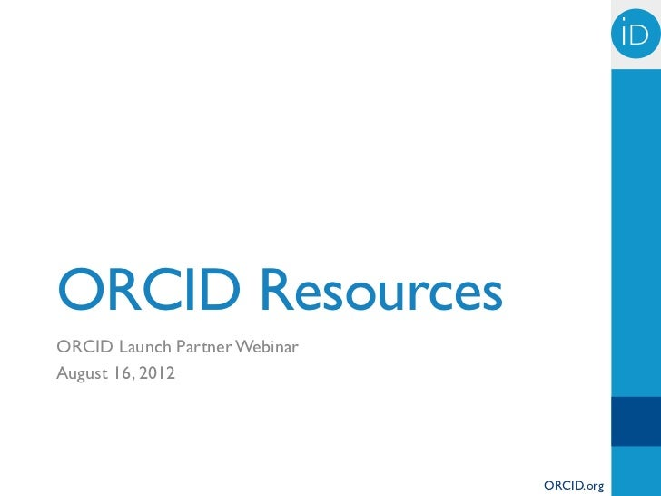 iD!ORCID ResourcesORCID Launch Partner WebinarAugust 16, 2012                               ORCID.org