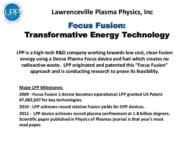 Focus Fusion: Transformative Energy Technology Major LPP Milestones: 2009 - Focus Fusion 1 device becomes operational; LPP...