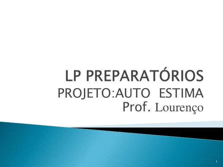 LP PREPARATÓRIOS<br />PROJETO:AUTO  ESTIMA<br />Prof. Lourenço<br />1<br />