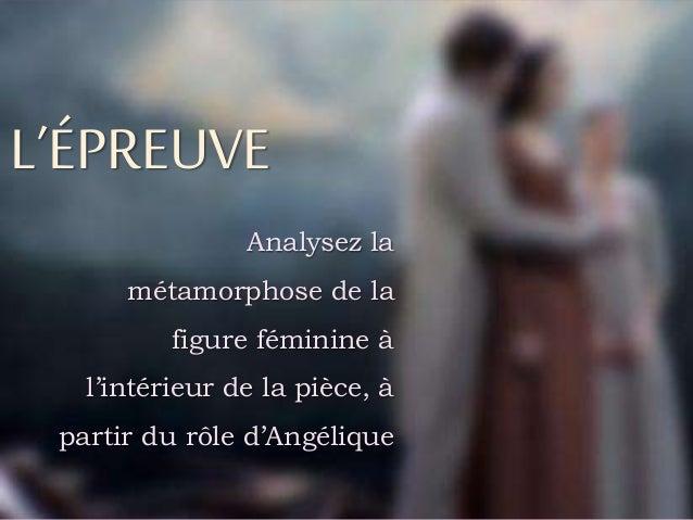 L'ÉPREUVE Analysez la métamorphose de la figure féminine à l'intérieur de la pièce, à partir du rôle d'Angélique