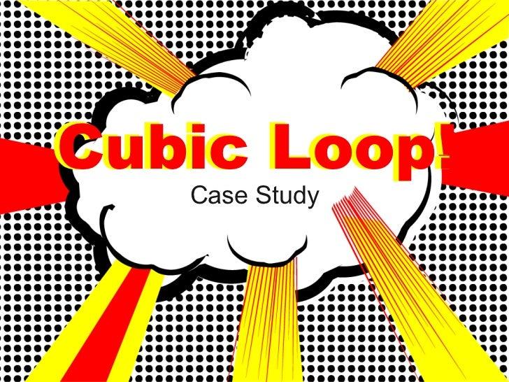 Cubic Loop!    Case Study
