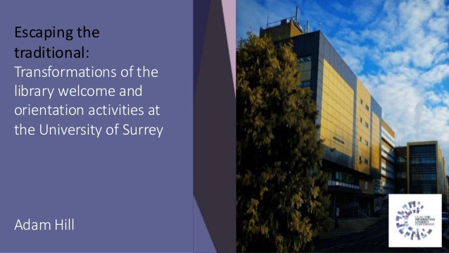 Escaping the traditional: Transformations of the library welcome and orientation activities at the University of Surrey Ad...