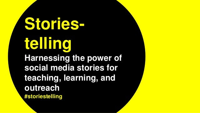 Stories- telling Harnessing the power of social media stories for teaching, learning, and outreach #storiestelling