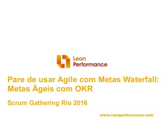 @meetfelipe Scrum Gathering Rio 2016 Pare de usar Agile com Metas Waterfall: Metas Ágeis com OKR www.leanperformance.com