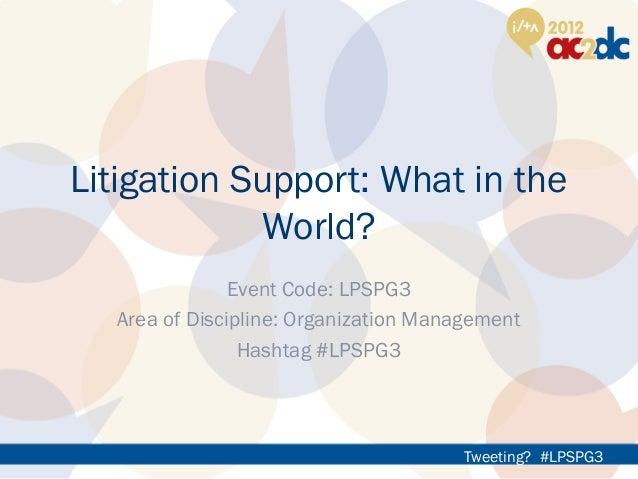 Tweeting? #LPSPG3Litigation Support: What in theWorld?Event Code: LPSPG3Area of Discipline: Organization ManagementHashtag...