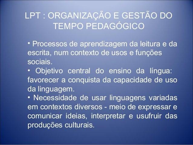 LPT : ORGANIZAÇÃO E GESTÃO DO       TEMPO PEDAGÓGICO• Processos de aprendizagem da leitura e daescrita, num contexto de us...