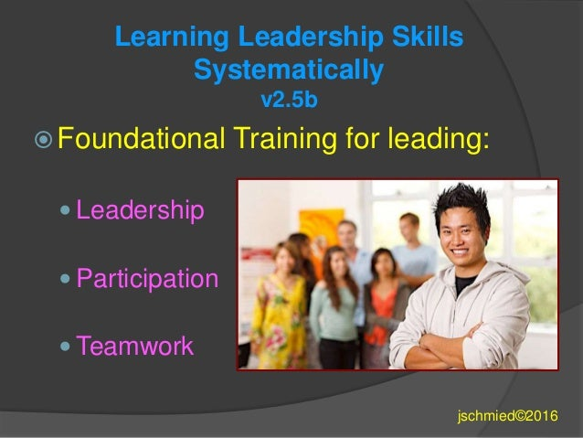 Learning Leadership Skills Systematically v2.5b  Foundational Training for leading:  Leadership  Participation  Teamwo...