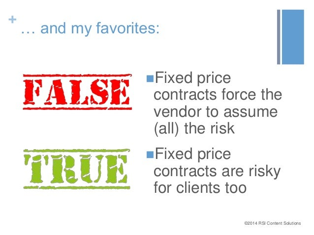 ©2014 RSI Content Solutions  +  … and my favorites:  Fixed price  contracts force the  vendor to assume  (all) the risk  ...