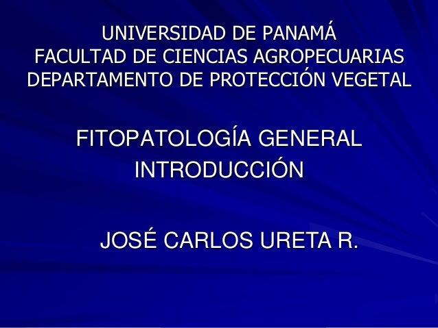UNIVERSIDAD DE PANAMÁ FACULTAD DE CIENCIAS AGROPECUARIAS DEPARTAMENTO DE PROTECCIÓN VEGETAL  FITOPATOLOGÍA GENERAL INTRODU...