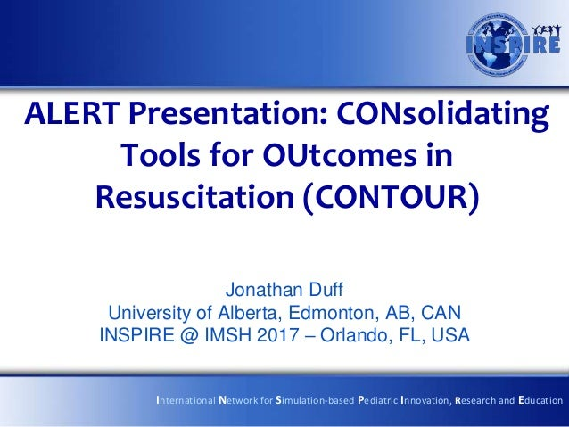 ALERT Presentation: CONsolidating Tools for OUtcomes in Resuscitation (CONTOUR) Jonathan Duff University of Alberta, Edmon...