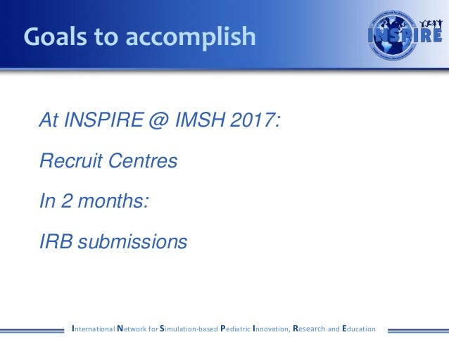 At INSPIRE @ IMSH 2017: Recruit Centres In 2 months: IRB submissions International Network for Simulation-based Pediatric ...