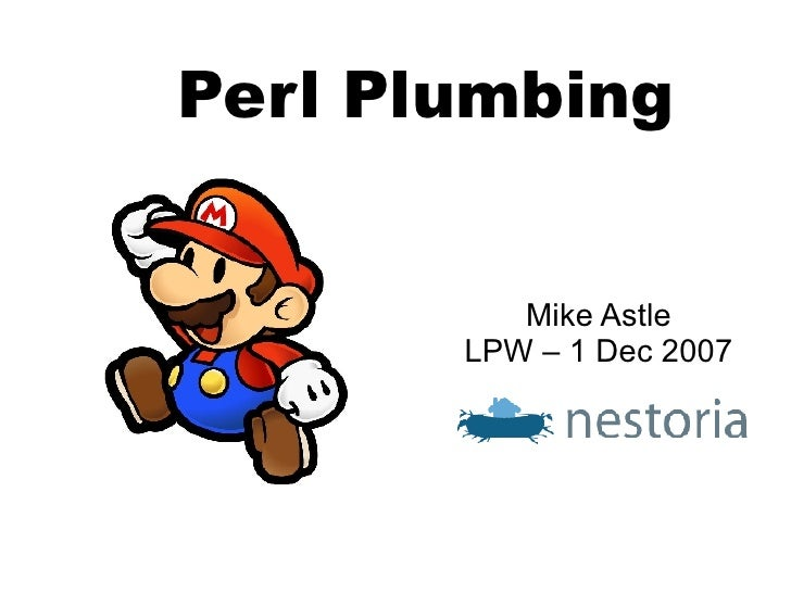 Perl Plumbing <ul><ul><li>Mike Astle </li></ul></ul><ul><ul><li>LPW – 1 Dec 2007 </li></ul></ul>