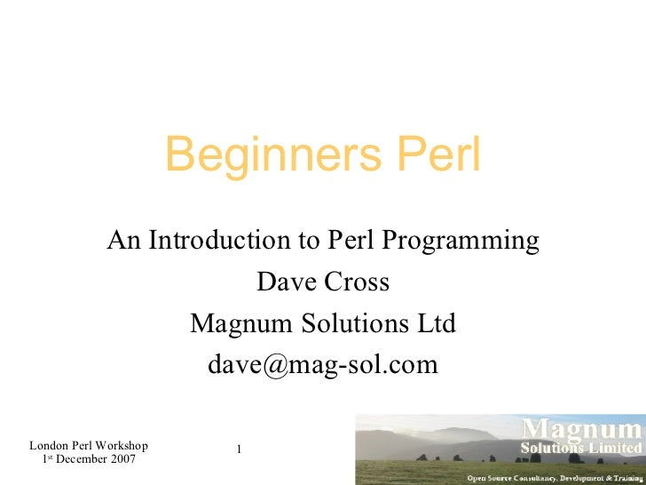 Beginners Perl An Introduction to Perl Programming Dave Cross Magnum Solutions Ltd [email_address]