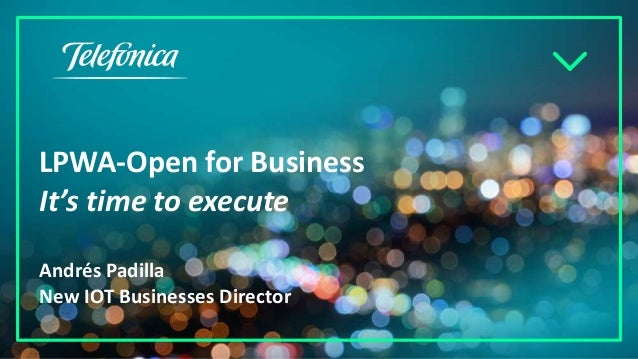 LPWA-Open for Business It's time to execute Andrés Padilla New IOT Businesses Director