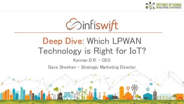 Deep Dive: Which LPWAN Technology is Right for IoT? Kannan D.R. – CEO Dave Sheehan – Strategic Marketing Director