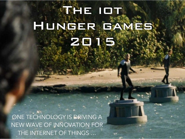 The iot Hunger games 2015 ONE TECHNOLOGY IS DRIVING A NEW WAVE OF INNOVATION FOR THE INTERNET OF THINGS …