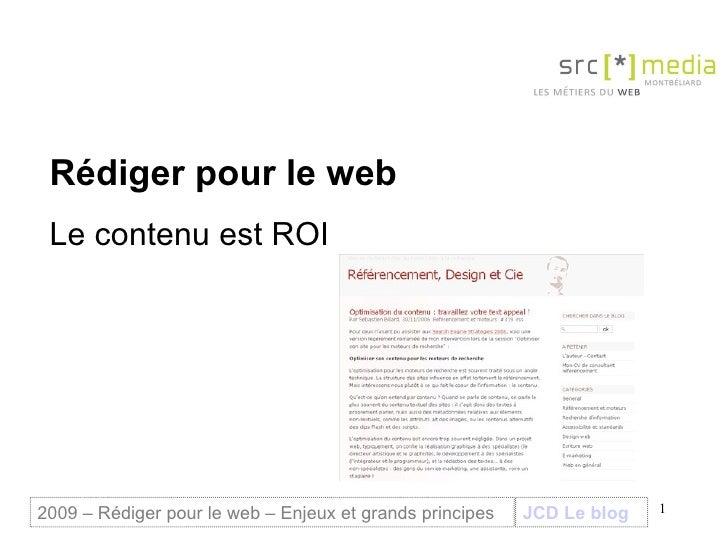 Rédiger pour le web Le contenu est ROI  JCD Le blog 2009 – Rédiger pour le web – Enjeux et grands principes