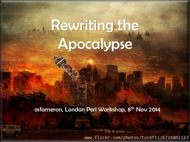 Rewriting the Apocalypseosfameron, London Perl Workshop, 8thNov 2014  www.flickr.com/photos/turatti/6726041123