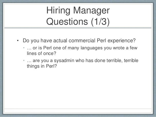 Hiring Manager  Questions (1/3)  • Do you have actual commercial Perl experience?  • … or is Perl one of many languages yo...