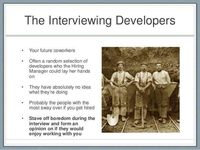 The Interviewing Developers  • Your future coworkers  • Often a random selection of  developers who the Hiring  Manager co...