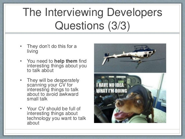 The Interviewing Developers  Questions (3/3)  • They don't do this for a  living  • You need to help them find  interestin...