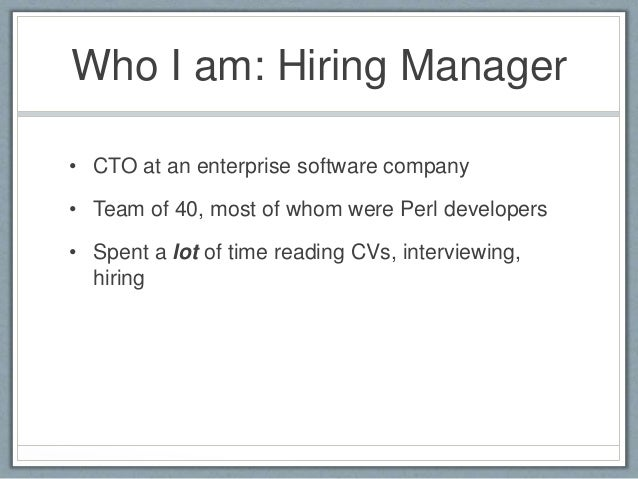 Who I am: Hiring Manager  • CTO at an enterprise software company  • Team of 40, most of whom were Perl developers  • Spen...