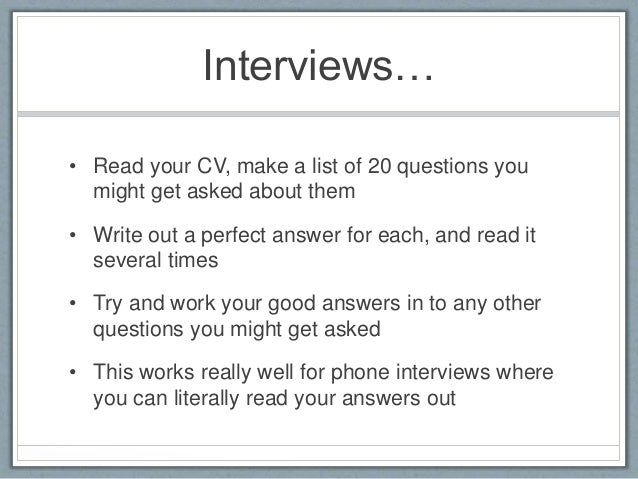 Interviews…  • Read your CV, make a list of 20 questions you  might get asked about them  • Write out a perfect answer for...