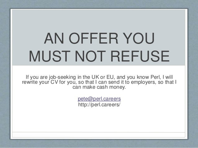 AN OFFER YOU  MUST NOT REFUSE  If you are job-seeking in the UK or EU, and you know Perl, I will  rewrite your CV for you,...