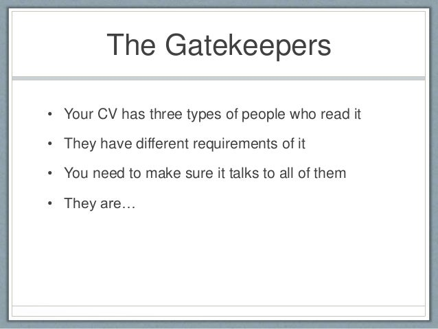 The Gatekeepers  • Your CV has three types of people who read it  • They have different requirements of it  • You need to ...