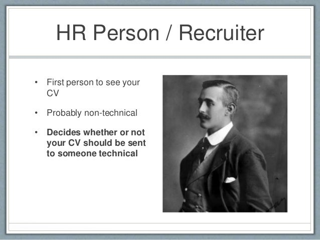 HR Person / Recruiter  • First person to see your  CV  • Probably non-technical  • Decides whether or not  your CV should ...