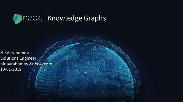 Knowledge Graphs Nir Avrahamov Solutions Engineer nir.avrahamov@neo4j.com 10-01-2019
