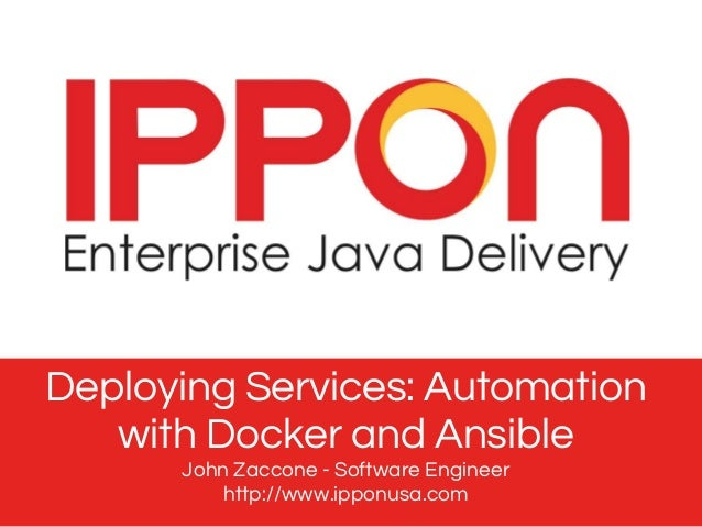 Deploying Services: Automation with Docker and Ansible John Zaccone - Software Engineer http://www.ipponusa.com