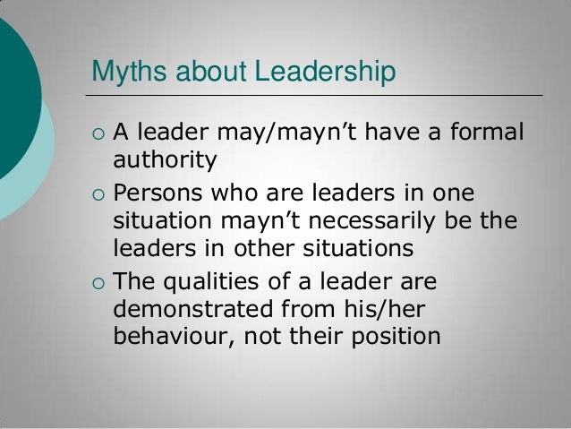"""Myths about Leadership       A leader may/mayn""""t have a formal authority Persons who are leaders in one situation mayn""""..."""