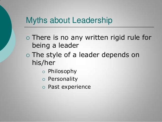 Myths about Leadership     There is no any written rigid rule for being a leader The style of a leader depends on his/he...