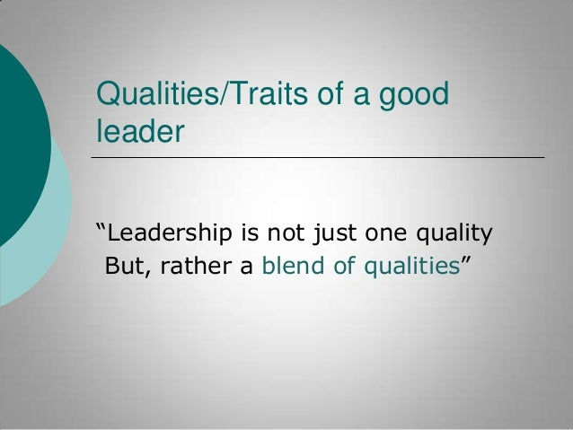 """Qualities/Traits of a good leader """"Leadership is not just one quality But, rather a blend of qualities"""""""