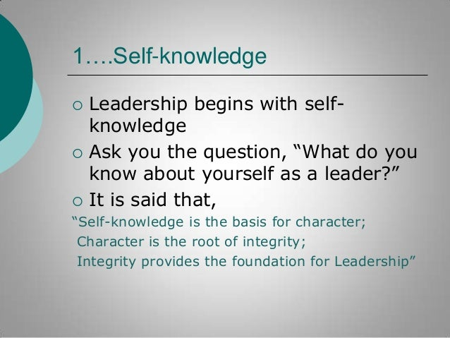 """1….Self-knowledge       Leadership begins with selfknowledge Ask you the question, """"What do you know about yourself as ..."""