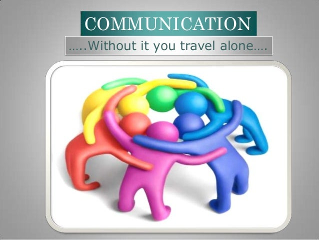 COMMUNICATION …..Without it you travel alone….
