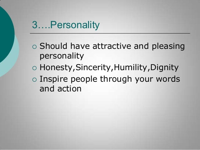 3….Personality      Should have attractive and pleasing personality Honesty,Sincerity,Humility,Dignity Inspire people t...