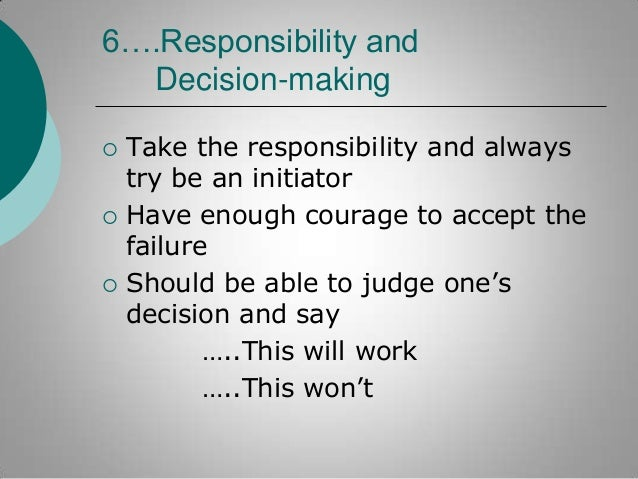 6….Responsibility and Decision-making       Take the responsibility and always try be an initiator Have enough courage ...