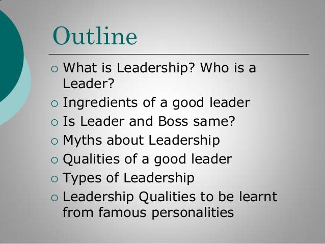 Outline          What is Leadership? Who is a Leader? Ingredients of a good leader Is Leader and Boss same? Myths a...
