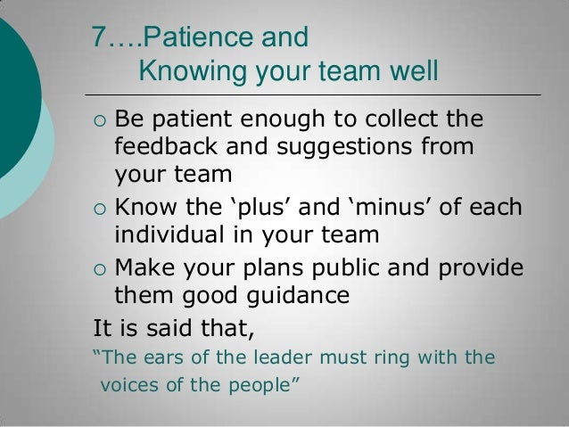 7….Patience and Knowing your team well Be patient enough to collect the feedback and suggestions from your team  Know the...