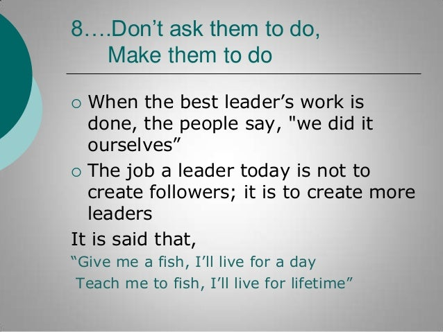 """8….Don't ask them to do, Make them to do When the best leader""""s work is done, the people say, """"we did it ourselves""""  The ..."""