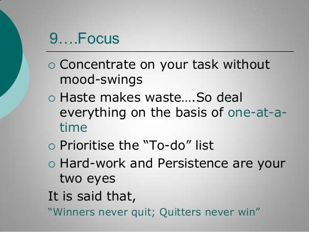 9….Focus Concentrate on your task without mood-swings  Haste makes waste….So deal everything on the basis of one-at-atime...