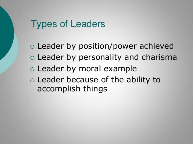 Types of Leaders       Leader by position/power achieved Leader by personality and charisma Leader by moral example Le...