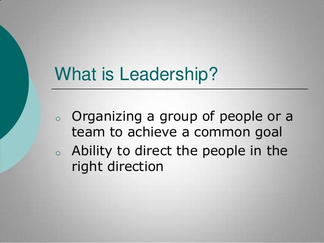 What is Leadership? o  o  Organizing a group of people or a team to achieve a common goal Ability to direct the people in ...