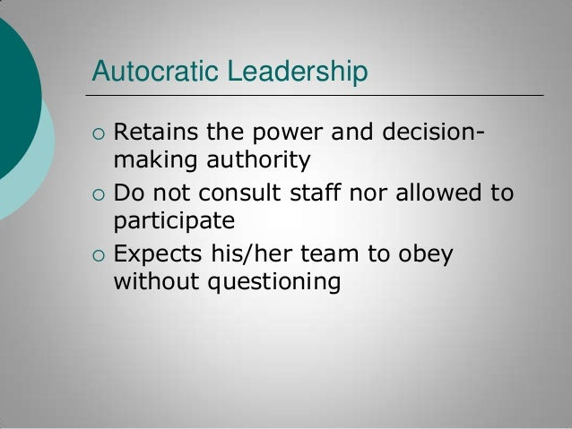 Autocratic Leadership       Retains the power and decisionmaking authority Do not consult staff nor allowed to particip...