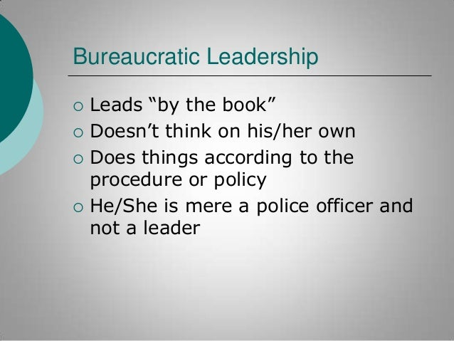 """Bureaucratic Leadership       Leads """"by the book"""" Doesn""""t think on his/her own Does things according to the procedure ..."""
