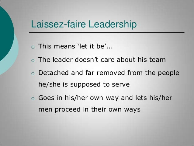 """Laissez-faire Leadership o This means """"let it be""""...  o The leader doesn""""t care about his team o Detached and far removed ..."""