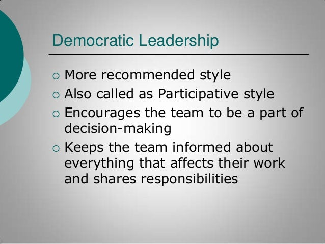 Democratic Leadership       More recommended style Also called as Participative style Encourages the team to be a part...